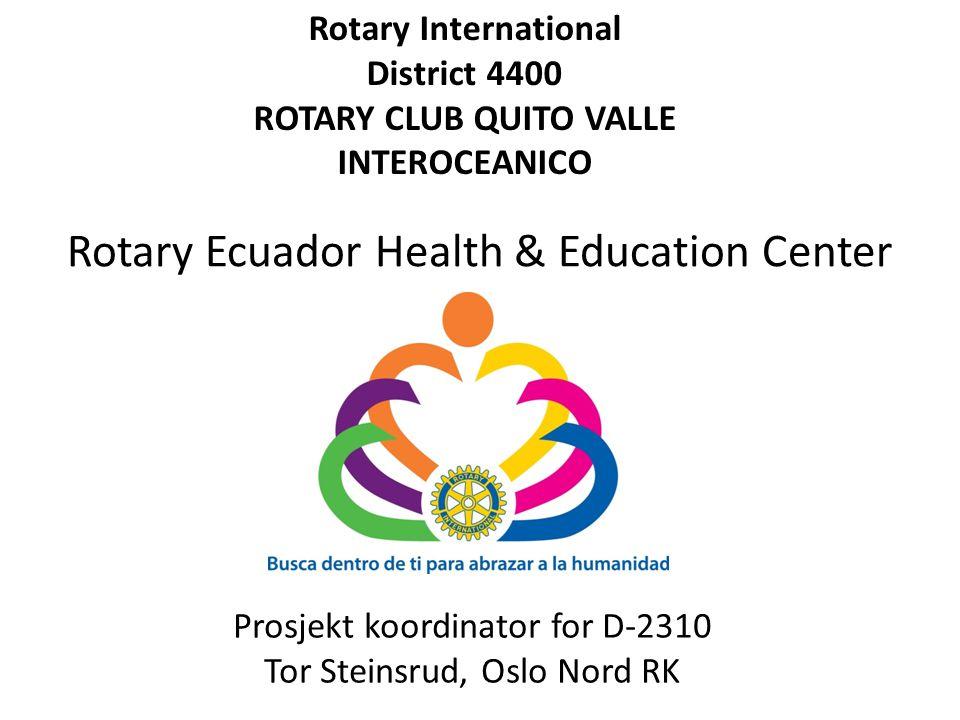 Rotary Ecuador Health & Education Center Rotary International District 4400 ROTARY CLUB QUITO VALLE INTEROCEANICO Prosjekt koordinator for D-2310 Tor