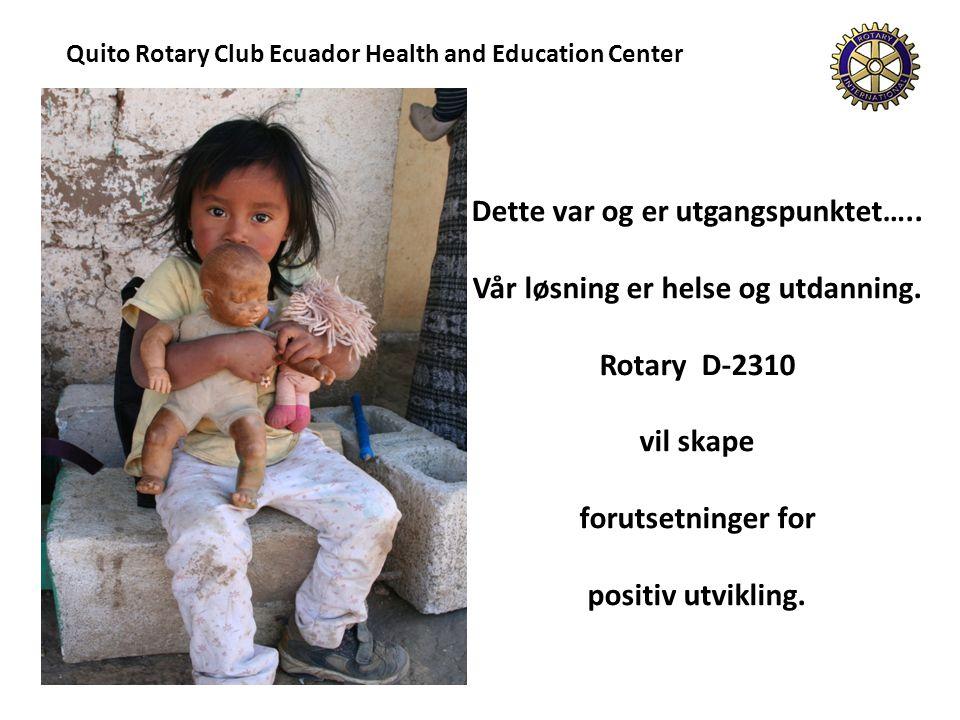 Quito Rotary Club Ecuador Health and Education Center Dette var og er utgangspunktet….. Vår løsning er helse og utdanning. Rotary D-2310 vil skape for