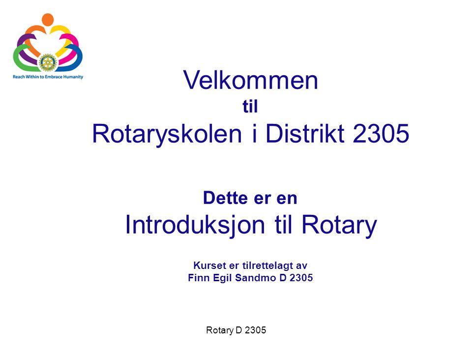 Rotary D 2305 Velkommen til Rotaryskolen i Distrikt 2305 Dette er en Introduksjon til Rotary Kurset er tilrettelagt av Finn Egil Sandmo D 2305