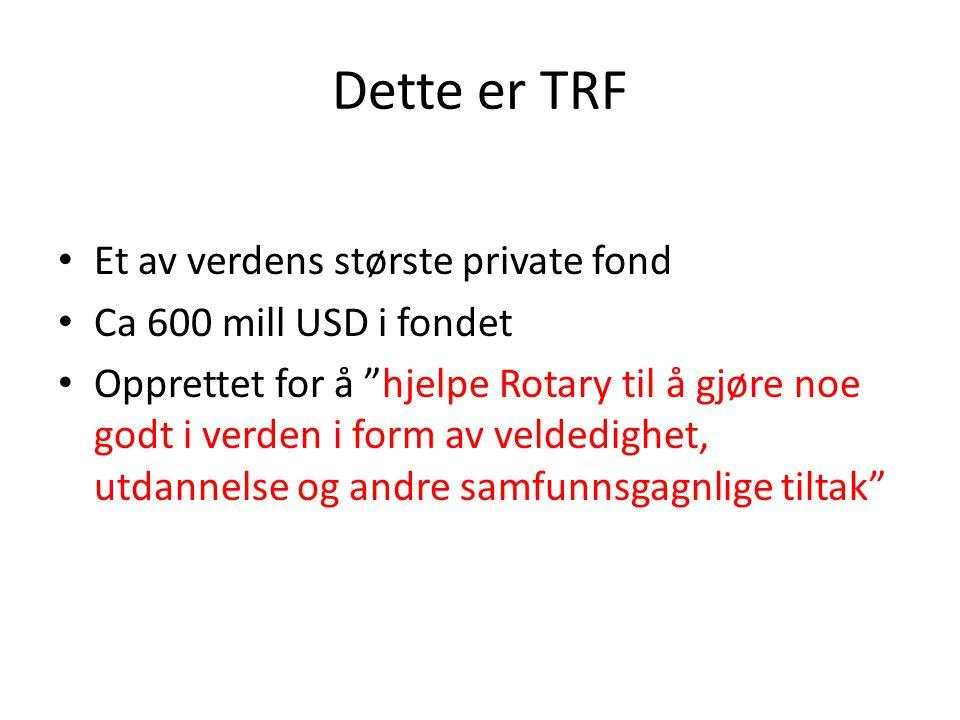 Dette er TRF Et av verdens største private fond Ca 600 mill USD i fondet Opprettet for å hjelpe Rotary til å gjøre noe godt i verden i form av veldedighet, utdannelse og andre samfunnsgagnlige tiltak