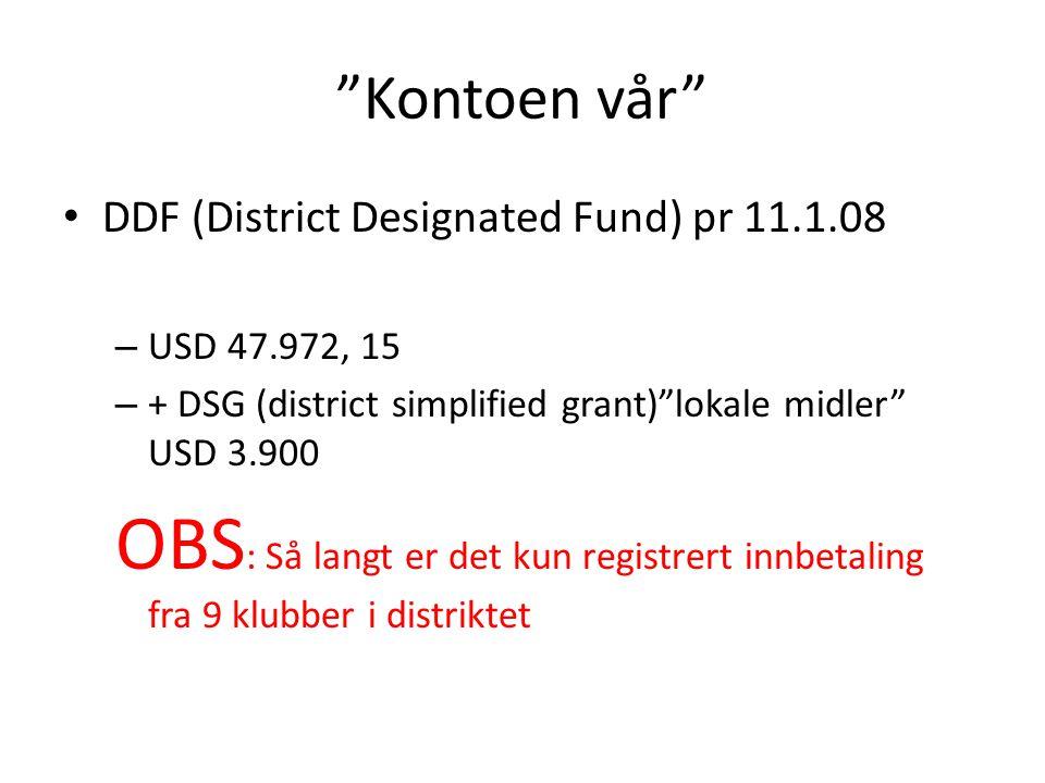 Kontoen vår DDF (District Designated Fund) pr 11.1.08 – USD 47.972, 15 – + DSG (district simplified grant) lokale midler USD 3.900 OBS : Så langt er det kun registrert innbetaling fra 9 klubber i distriktet
