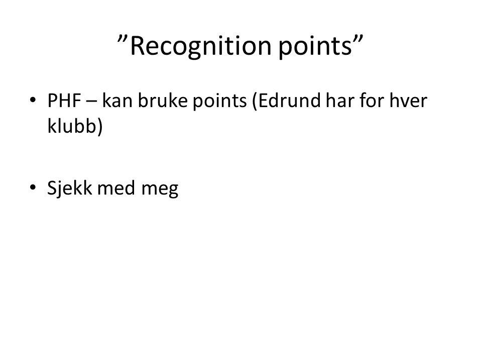 Recognition points PHF – kan bruke points (Edrund har for hver klubb) Sjekk med meg