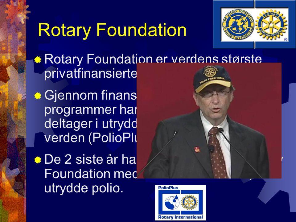 Rotary Foundation  Rotary Foundation er verdens største privatfinansierte humanitære fond  Gjennom finansiering av vaksinasjons- programmer har Rotary vært ledende deltager i utryddelse av polio over hele verden (PolioPlus)  De 2 siste år har Bill Gates støttet Rotary Foundation med over 500 mill USD, for å utrydde polio.