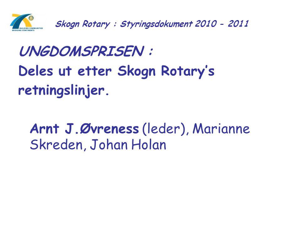 Skogn Rotary : Styringsdokument 2010 - 2011 UNGDOMSPRISEN : Deles ut etter Skogn Rotary's retningslinjer. Arnt J.Øvreness (leder), Marianne Skreden, J