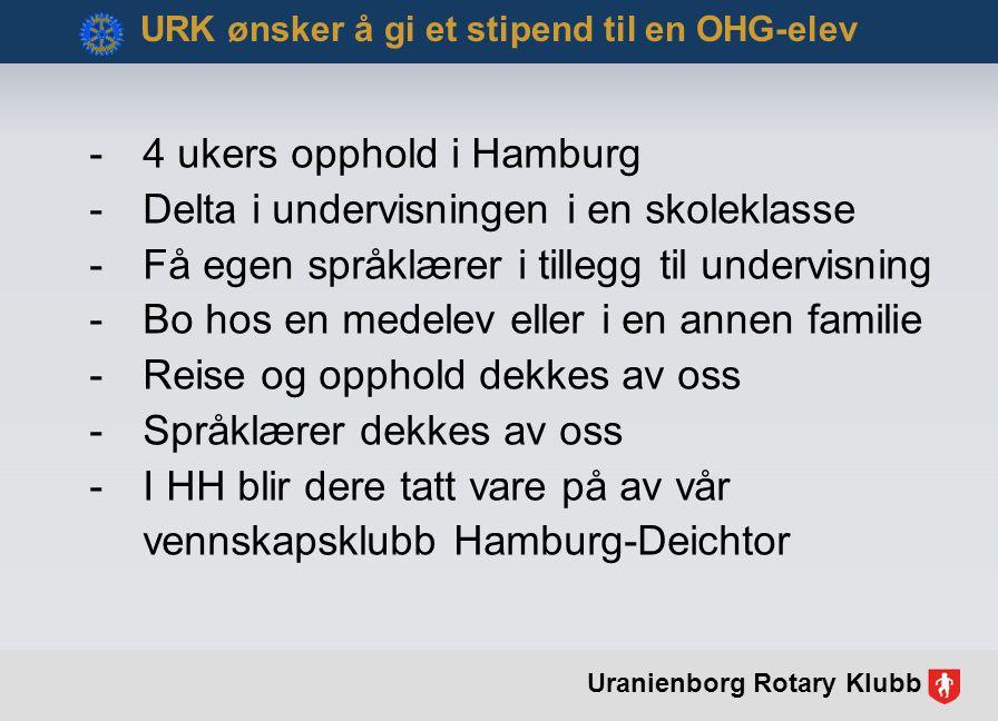 -4 ukers opphold i Hamburg -Delta i undervisningen i en skoleklasse -Få egen språklærer i tillegg til undervisning -Bo hos en medelev eller i en annen familie -Reise og opphold dekkes av oss -Språklærer dekkes av oss -I HH blir dere tatt vare på av vår vennskapsklubb Hamburg-Deichtor URK ønsker å gi et stipend til en OHG-elev Uranienborg Rotary Klubb