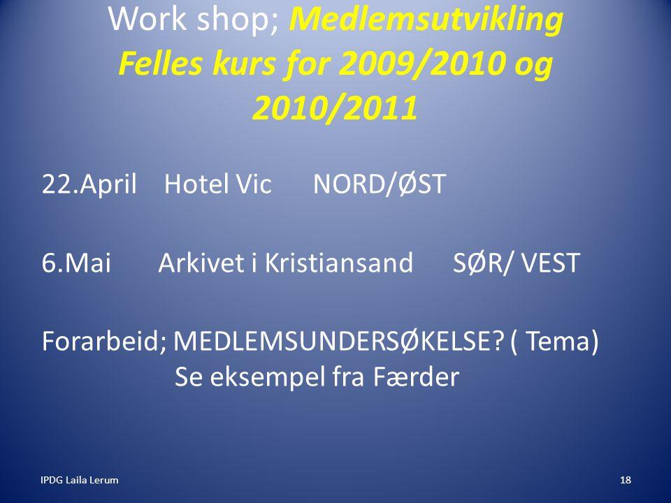 IPDG Laila Lerum18 Work shop; Medlemsutvikling Felles kurs for 2009/2010 og 2010/2011 22.April Hotel Vic NORD/ØST 6.Mai Arkivet i Kristiansand SØR/ VEST Forarbeid; MEDLEMSUNDERSØKELSE.