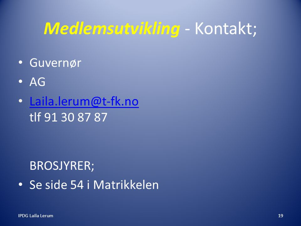 IPDG Laila Lerum19 Medlemsutvikling - Kontakt; Guvernør AG Laila.lerum@t-fk.no tlf 91 30 87 87 BROSJYRER; Laila.lerum@t-fk.no Se side 54 i Matrikkelen
