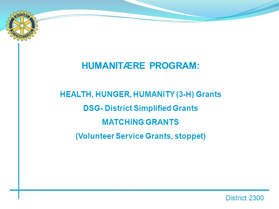 District 2300 HUMANITÆRE PROGRAM: HEALTH, HUNGER, HUMANITY (3-H) Grants DSG- District Simplified Grants MATCHING GRANTS (Volunteer Service Grants, stoppet)