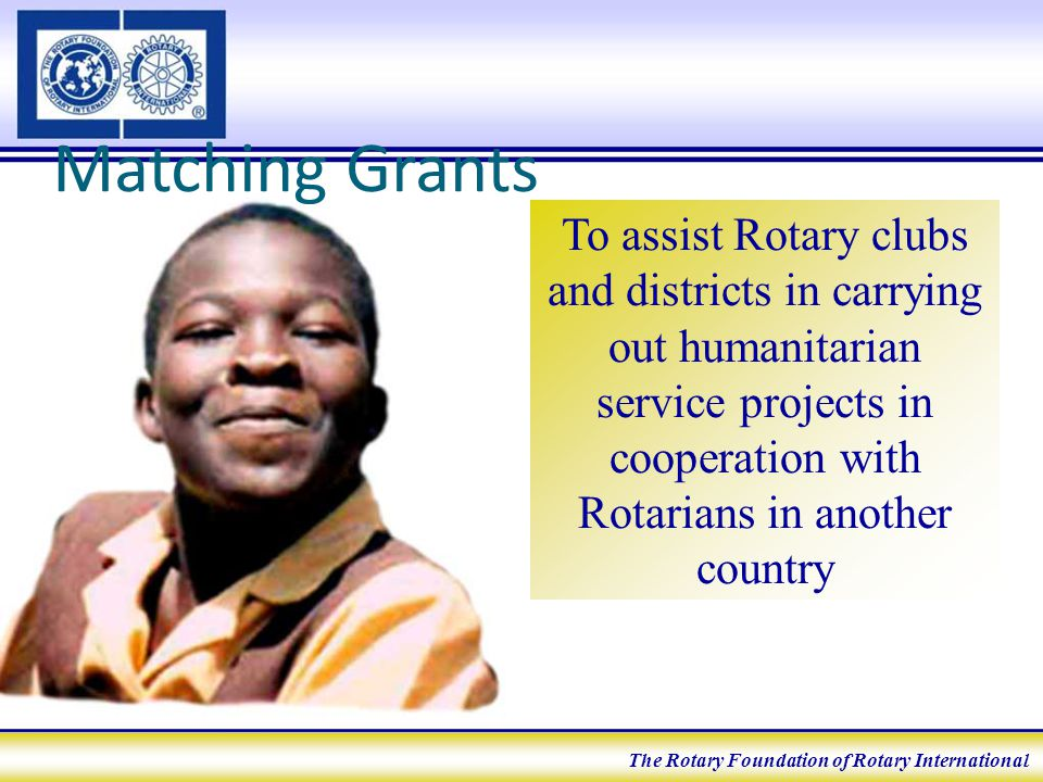 Matching Grants To assist Rotary clubs and districts in carrying out humanitarian service projects in cooperation with Rotarians in another country The Rotary Foundation of Rotary International