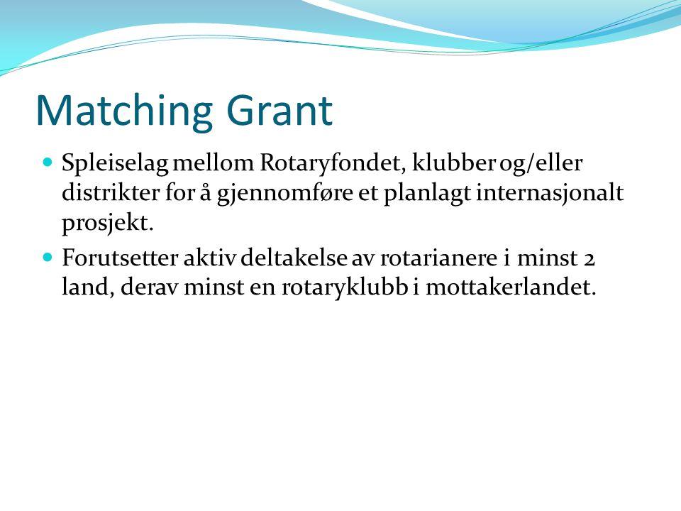Matching Grant Spleiselag mellom Rotaryfondet, klubber og/eller distrikter for å gjennomføre et planlagt internasjonalt prosjekt. Forutsetter aktiv de