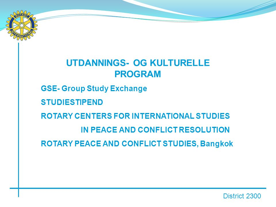 District 2300 UTDANNINGS- OG KULTURELLE PROGRAM GSE- Group Study Exchange STUDIESTIPEND ROTARY CENTERS FOR INTERNATIONAL STUDIES IN PEACE AND CONFLICT