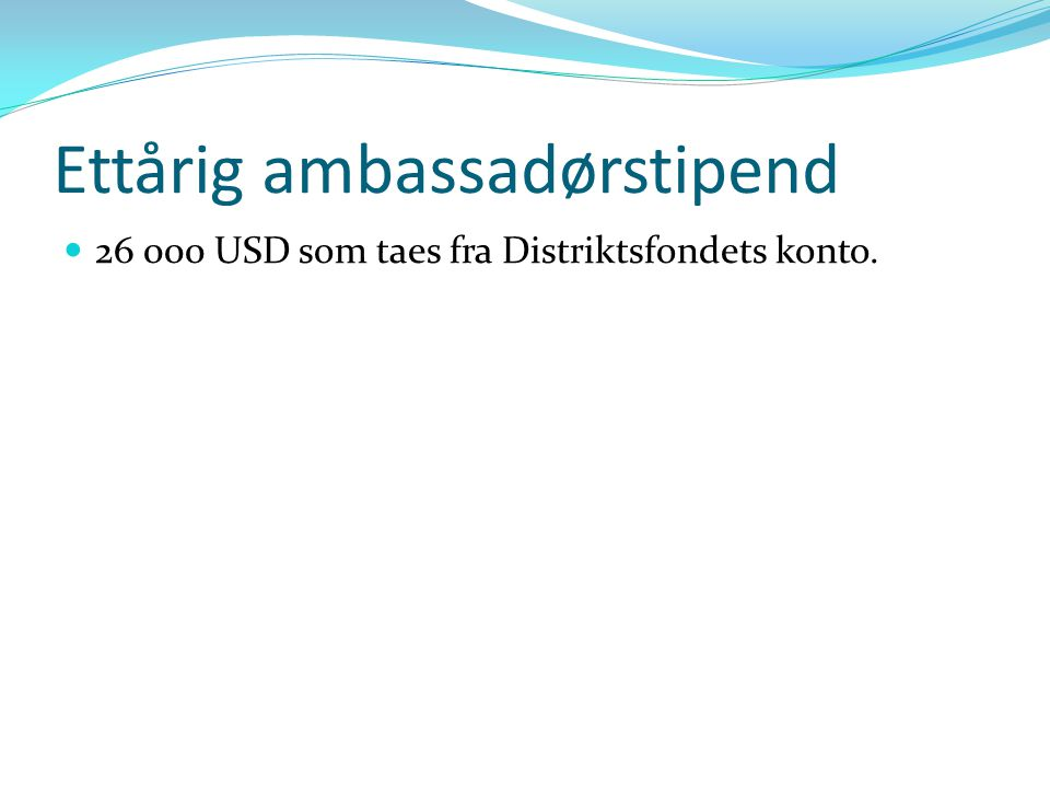Ettårig ambassadørstipend 26 000 USD som taes fra Distriktsfondets konto.