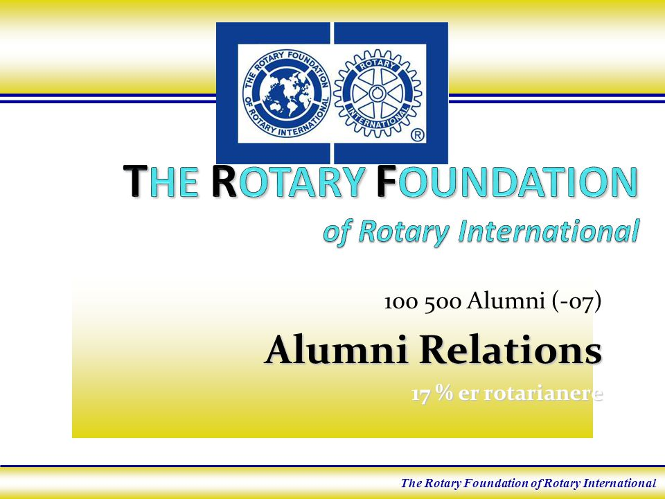100 500 Alumni (-07) Alumni Relations 17 % er rotarianere The Rotary Foundation of Rotary International