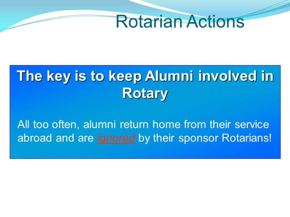 Rotarian Actions The key is to keep Alumni involved in Rotary All too often, alumni return home from their service abroad and are ignored by their spo