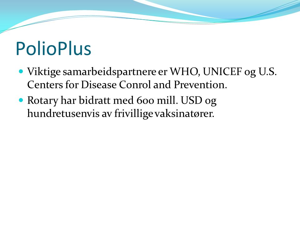 PolioPlus Viktige samarbeidspartnere er WHO, UNICEF og U.S. Centers for Disease Conrol and Prevention. Rotary har bidratt med 600 mill. USD og hundret