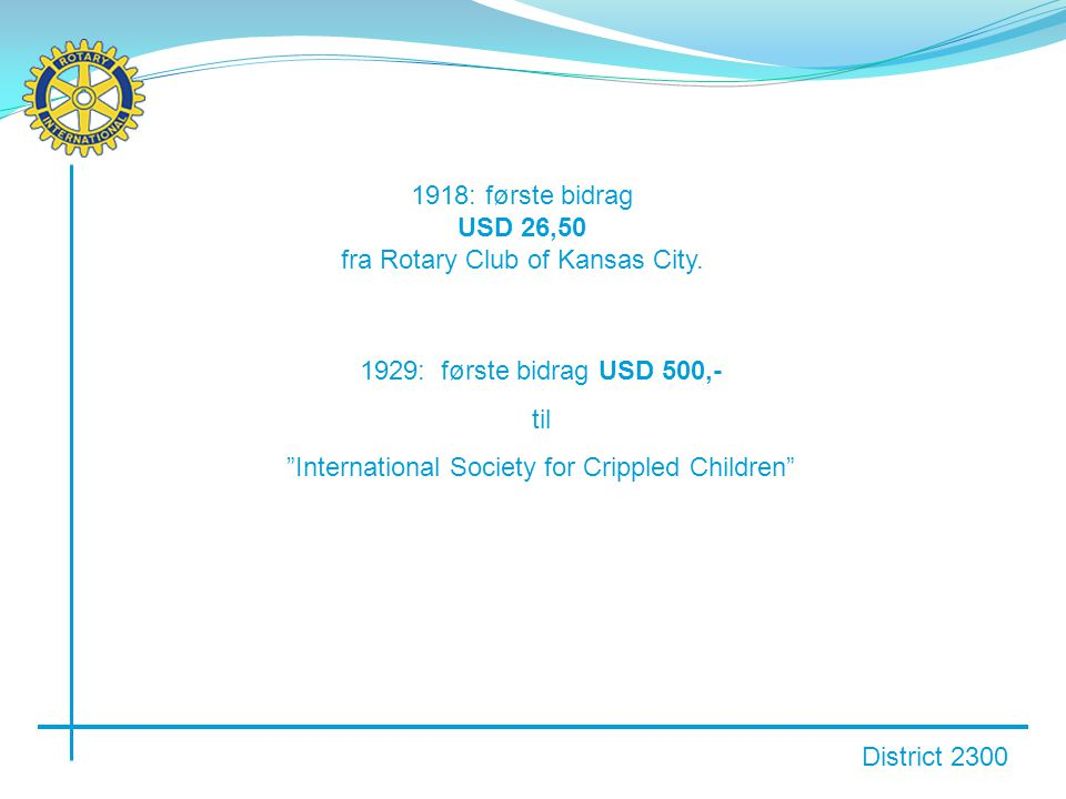 "District 2300 1918: første bidrag USD 26,50 fra Rotary Club of Kansas City. 1929: første bidrag USD 500,- til ""International Society for Crippled Chil"