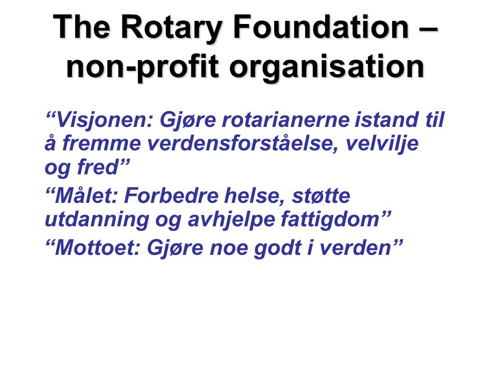 The Rotary Foundation – non-profit organisation Visjonen: Gjøre rotarianerne istand til å fremme verdensforståelse, velvilje og fred Målet: Forbedre helse, støtte utdanning og avhjelpe fattigdom Mottoet: Gjøre noe godt i verden