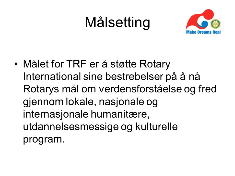 Målsetting Målet for TRF er å støtte Rotary International sine bestrebelser på å nå Rotarys mål om verdensforståelse og fred gjennom lokale, nasjonale og internasjonale humanitære, utdannelsesmessige og kulturelle program.