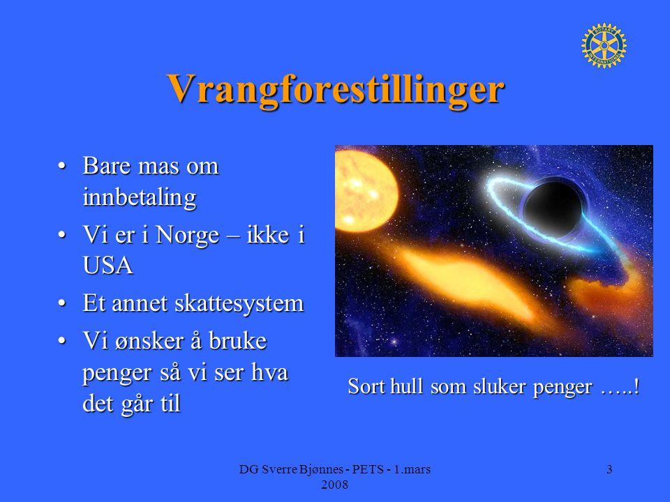 DG Sverre Bjønnes - PETS - 1.mars 2008 3 Vrangforestillinger Bare mas om innbetalingBare mas om innbetaling Vi er i Norge – ikke i USAVi er i Norge – ikke i USA Et annet skattesystemEt annet skattesystem Vi ønsker å bruke penger så vi ser hva det går tilVi ønsker å bruke penger så vi ser hva det går til Sort hull som sluker penger …..!