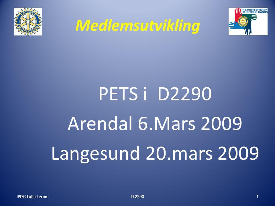 IPDG Laila Lerum1 Medlemsutvikling PETS i D2290 Arendal 6.Mars 2009 Langesund 20.mars 2009 D 2290