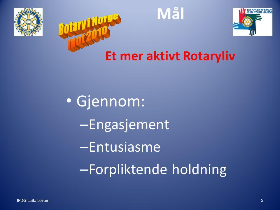 IPDG Laila Lerum5 Mål Et mer aktivt Rotaryliv Gjennom: – Engasjement – Entusiasme – Forpliktende holdning