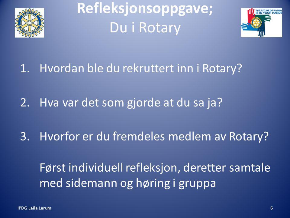 IPDG Laila Lerum6 Refleksjonsoppgave; Du i Rotary 1.Hvordan ble du rekruttert inn i Rotary? 2.Hva var det som gjorde at du sa ja? 3.Hvorfor er du frem