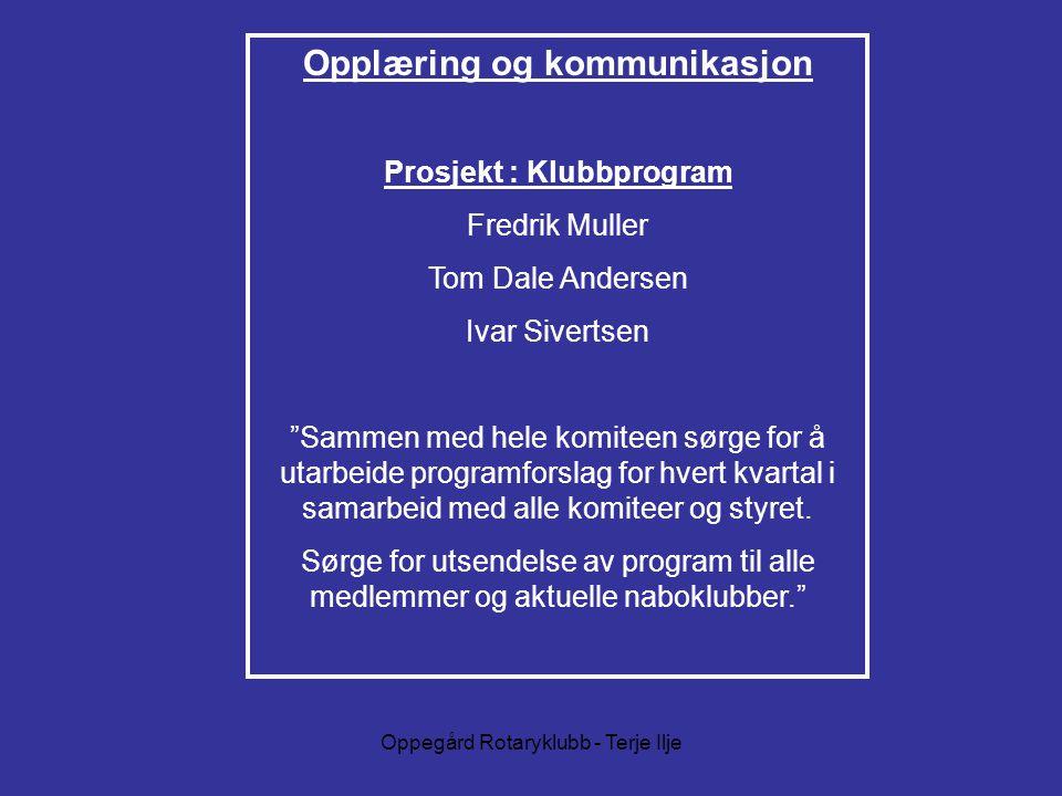Oppegård Rotaryklubb - Terje Ilje Opplæring og kommunikasjon Prosjekt : Klubbprogram Fredrik Muller Tom Dale Andersen Ivar Sivertsen Sammen med hele komiteen sørge for å utarbeide programforslag for hvert kvartal i samarbeid med alle komiteer og styret.