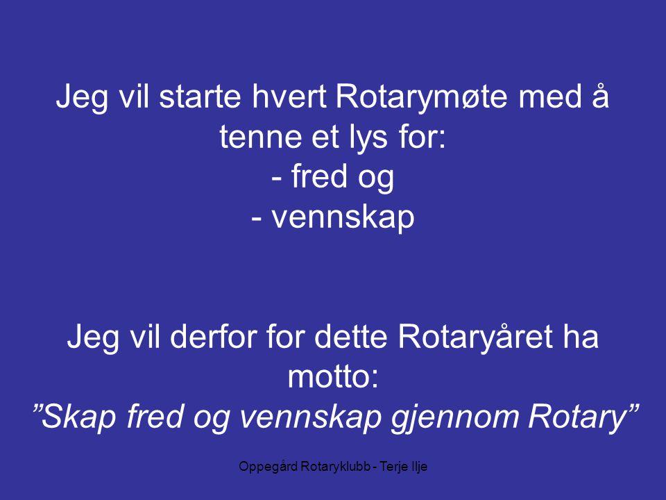 Oppegård Rotaryklubb - Terje Ilje Jeg vil starte hvert Rotarymøte med å tenne et lys for: - fred og - vennskap Jeg vil derfor for dette Rotaryåret ha motto: Skap fred og vennskap gjennom Rotary