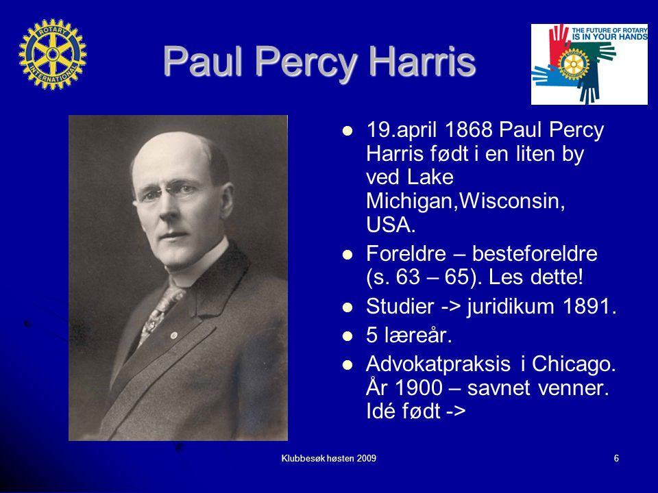 Klubbesøk høsten 20096 Paul Percy Harris 19.april 1868 Paul Percy Harris født i en liten by ved Lake Michigan,Wisconsin, USA.