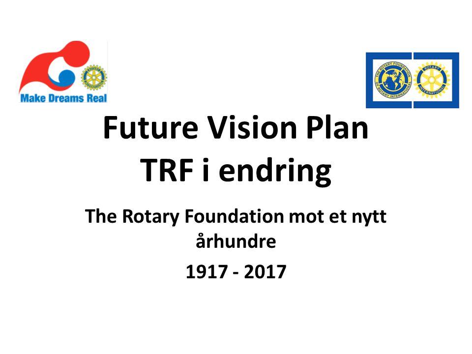 Future Vision Plan TRF i endring The Rotary Foundation mot et nytt århundre 1917 - 2017