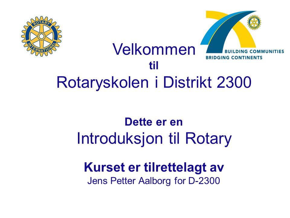 Velkommen til Rotaryskolen i Distrikt 2300 Dette er en Introduksjon til Rotary Kurset er tilrettelagt av Jens Petter Aalborg for D-2300
