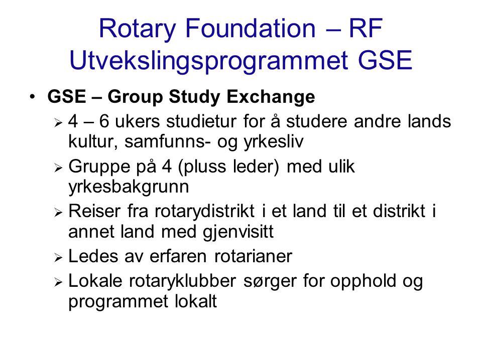 Rotary Foundation – RF Utvekslingsprogrammet GSE GSE – Group Study Exchange  4 – 6 ukers studietur for å studere andre lands kultur, samfunns- og yrkesliv  Gruppe på 4 (pluss leder) med ulik yrkesbakgrunn  Reiser fra rotarydistrikt i et land til et distrikt i annet land med gjenvisitt  Ledes av erfaren rotarianer  Lokale rotaryklubber sørger for opphold og programmet lokalt