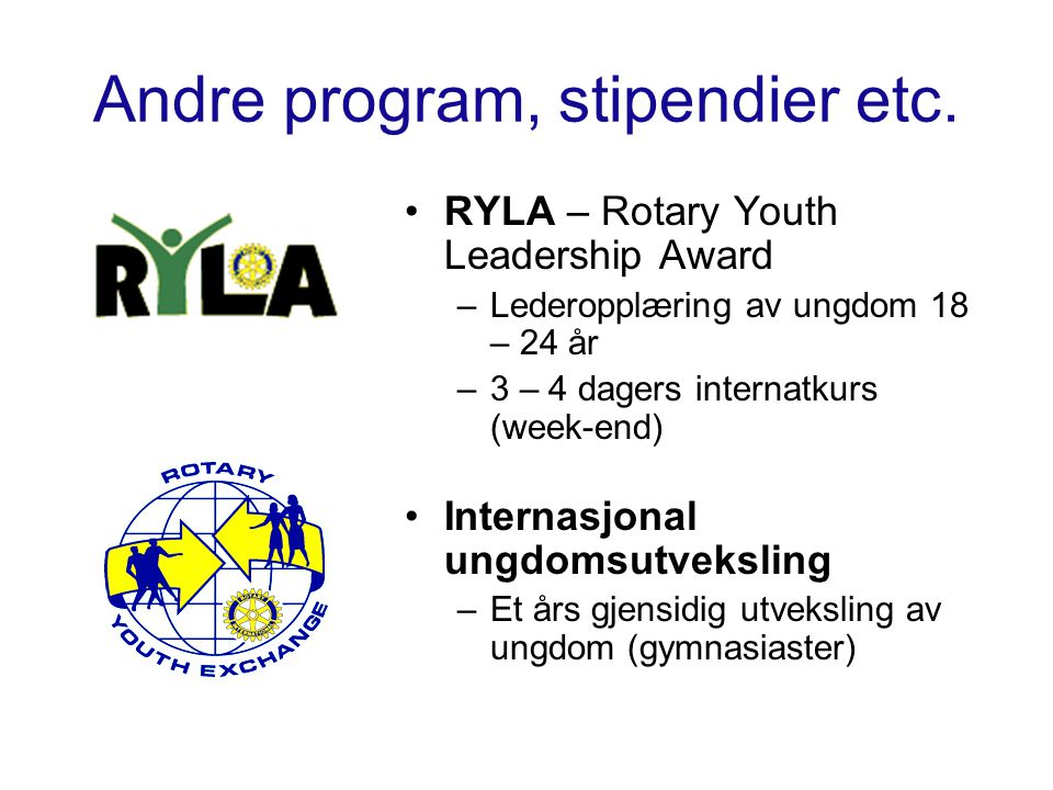 Andre program, stipendier etc. RYLA – Rotary Youth Leadership Award –Lederopplæring av ungdom 18 – 24 år –3 – 4 dagers internatkurs (week-end) Interna