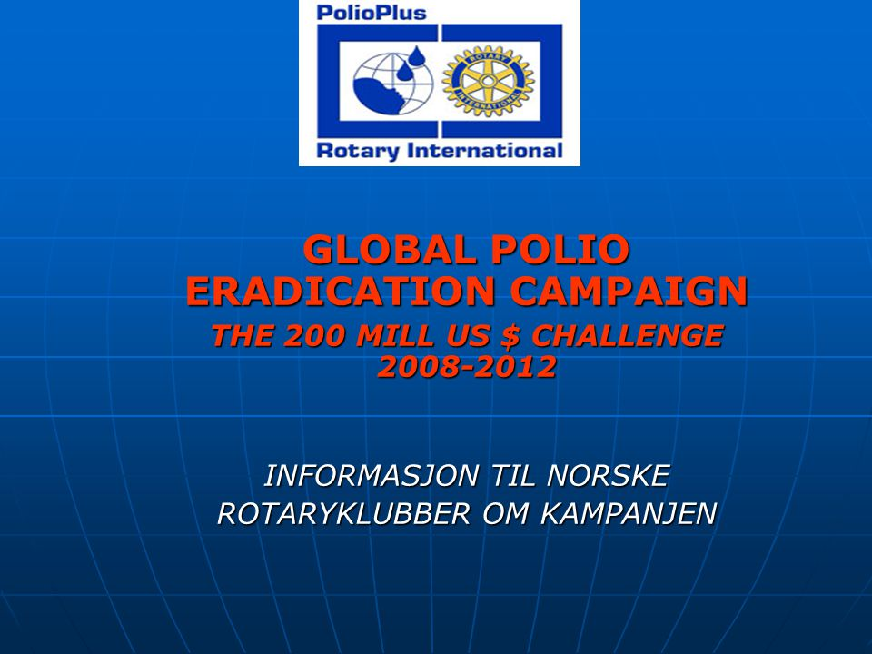 GLOBAL POLIO ERADICATION CAMPAIGN THE 200 MILL US $ CHALLENGE 2008-2012 INFORMASJON TIL NORSKE ROTARYKLUBBER OM KAMPANJEN