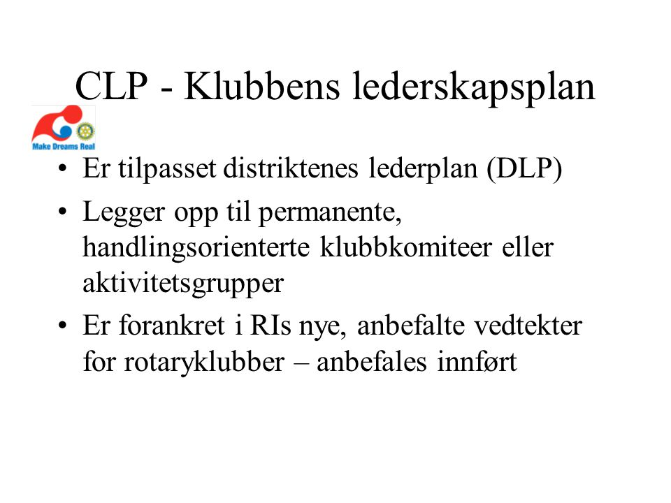 CLP - Klubbens lederskapsplan Er tilpasset distriktenes lederplan (DLP) Legger opp til permanente, handlingsorienterte klubbkomiteer eller aktivitetsgrupper Er forankret i RIs nye, anbefalte vedtekter for rotaryklubber – anbefales innført