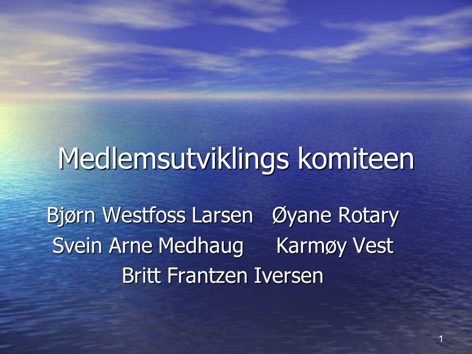 1 Medlemsutviklings komiteen Bjørn Westfoss Larsen Øyane Rotary Svein Arne Medhaug Karmøy Vest Britt Frantzen Iversen