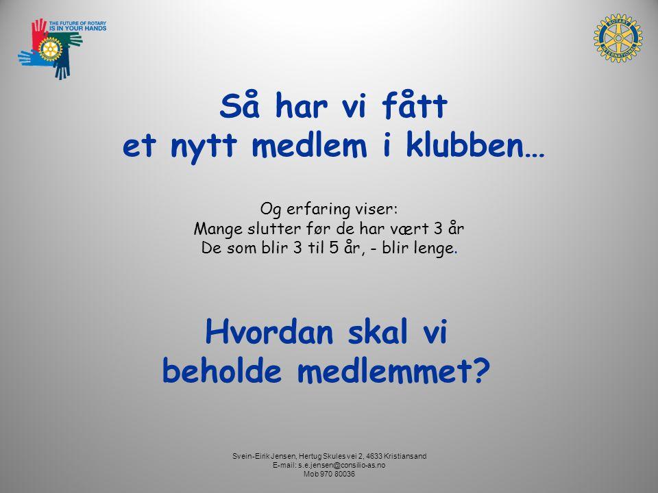 Svein-Eirik Jensen, Hertug Skules vei 2, 4633 Kristiansand E-mail: s.e.jensen@consilio-as.no Mob 970 80036 Så har vi fått et nytt medlem i klubben… Hvordan skal vi beholde medlemmet.