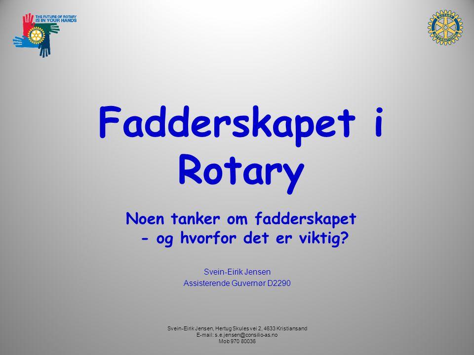 Svein-Eirik Jensen, Hertug Skules vei 2, 4633 Kristiansand E-mail: s.e.jensen@consilio-as.no Mob 970 80036 Fadderskapet i Rotary Noen tanker om fadderskapet - og hvorfor det er viktig.