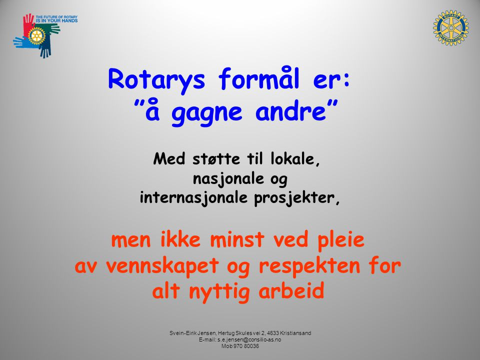 Svein-Eirik Jensen, Hertug Skules vei 2, 4633 Kristiansand E-mail: s.e.jensen@consilio-as.no Mob 970 80036 Friendship was the foundation rock on which Rotary was build, and tolerance is the element which holds it together My Road to Rotary , 1945 Paul Harris