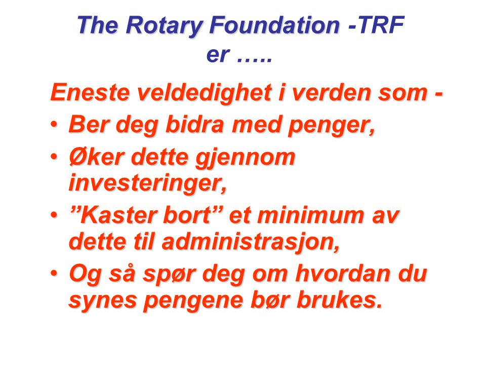 The Rotary Foundation The Rotary Foundation -TRF er …..