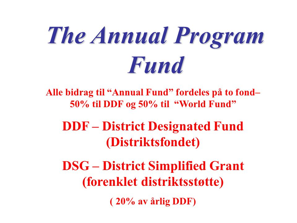 The Annual Program Fund Alle bidrag til Annual Fund fordeles på to fond– 50% til DDF og 50% til World Fund DDF – District Designated Fund (Distriktsfondet) DSG – District Simplified Grant (forenklet distriktsstøtte) ( 20% av årlig DDF)