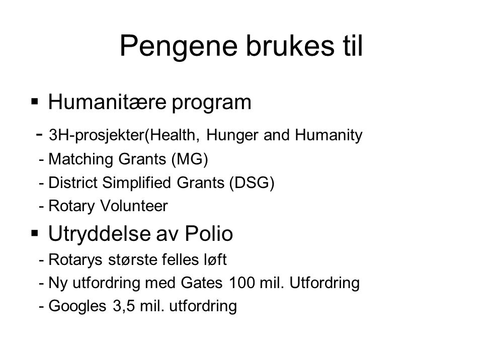 Pengene brukes til  Humanitære program - 3H-prosjekter(Health, Hunger and Humanity - Matching Grants (MG) - District Simplified Grants (DSG) - Rotary Volunteer  Utryddelse av Polio - Rotarys største felles løft - Ny utfordring med Gates 100 mil.