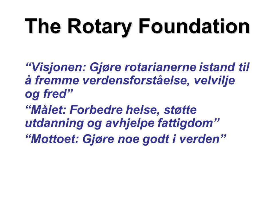 The Rotary Foundation Visjonen: Gjøre rotarianerne istand til å fremme verdensforståelse, velvilje og fred Målet: Forbedre helse, støtte utdanning og avhjelpe fattigdom Mottoet: Gjøre noe godt i verden
