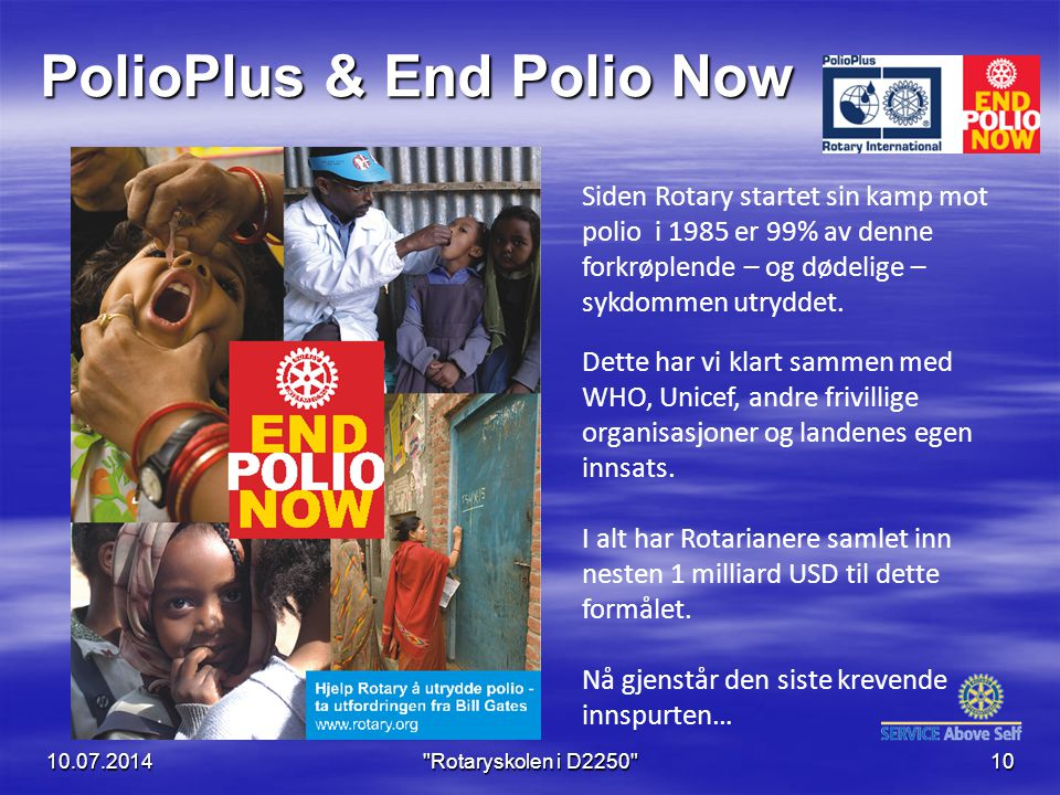 PolioPlus & End Polio Now 10.07.2014 Rotaryskolen i D2250 10 Siden Rotary startet sin kamp mot polio i 1985 er 99% av denne forkrøplende – og dødelige – sykdommen utryddet.