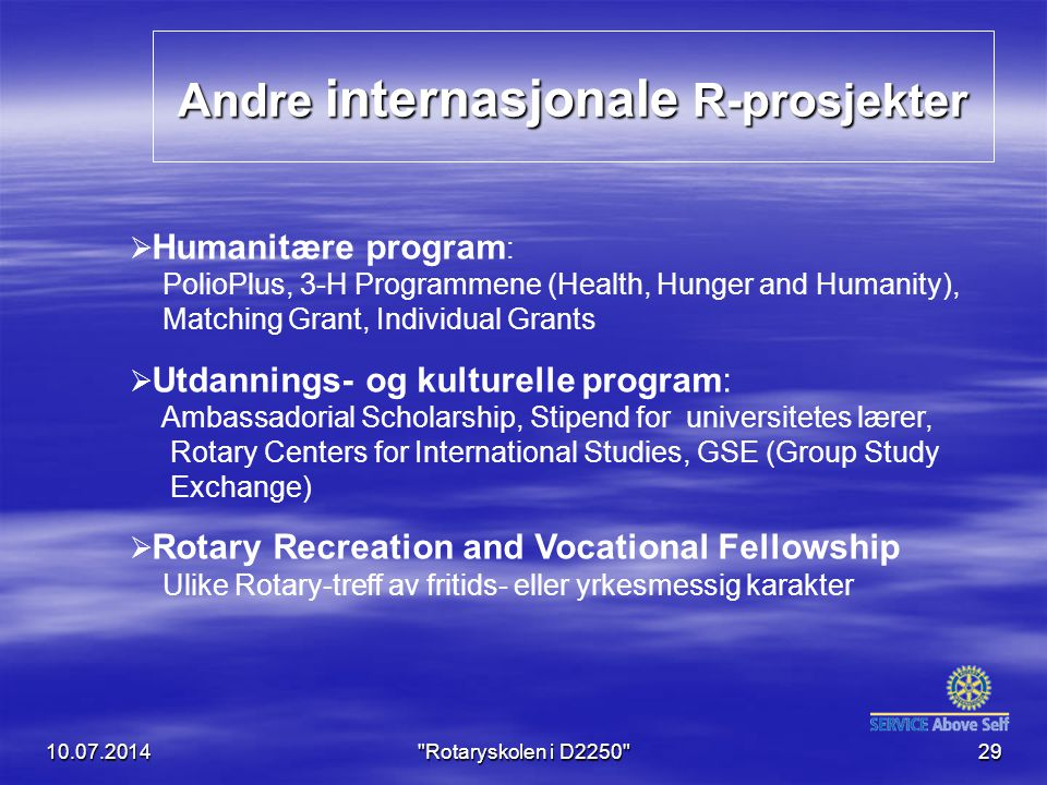 Andre internasjonale R-prosjekter 10.07.2014 Rotaryskolen i D2250 29  Humanitære program : PolioPlus, 3-H Programmene (Health, Hunger and Humanity), Matching Grant, Individual Grants  Utdannings- og kulturelle program: Ambassadorial Scholarship, Stipend for universitetes lærer, Rotary Centers for International Studies, GSE (Group Study Exchange)  Rotary Recreation and Vocational Fellowship Ulike Rotary-treff av fritids- eller yrkesmessig karakter