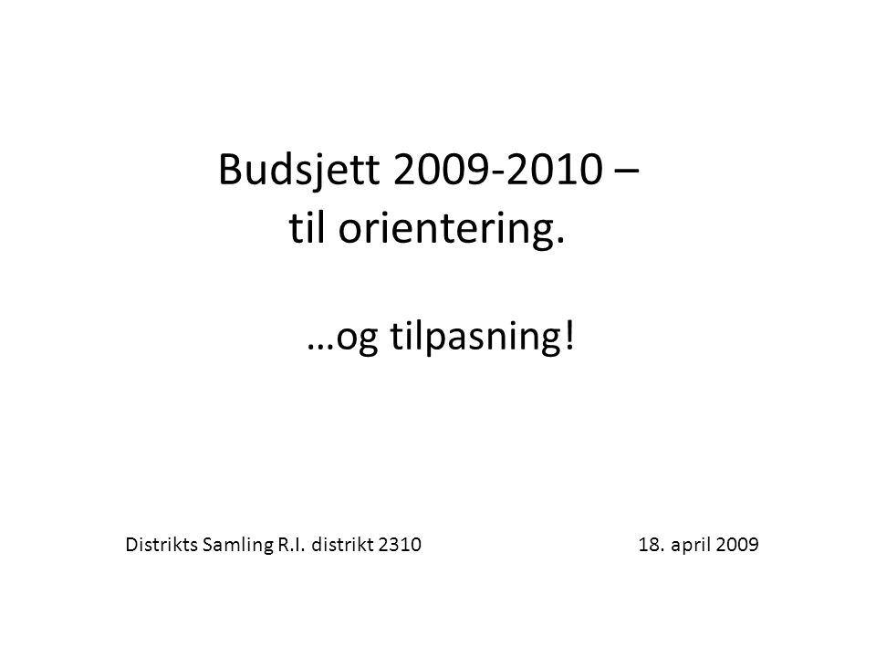 Budsjett 2009-2010 – til orientering. …og tilpasning! Distrikts Samling R.I. distrikt 2310 18. april 2009
