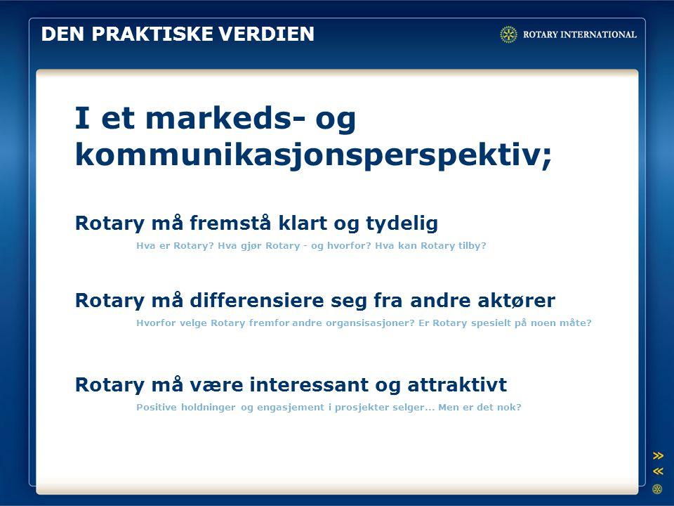 DEN PRAKTISKE VERDIEN I et markeds- og kommunikasjonsperspektiv; Rotary må fremstå klart og tydelig Hva er Rotary.