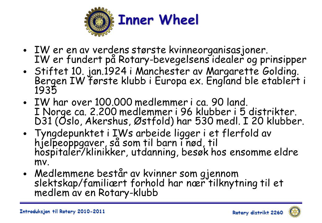 Rotary distrikt 2260 Introduksjon til Rotary 2010-2011 Inner Wheel  IW er en av verdens største kvinneorganisasjoner. IW er fundert på Rotary-bevegel