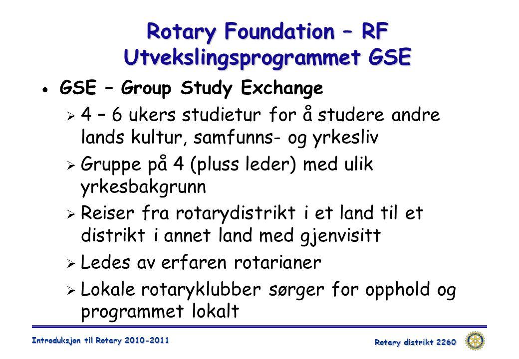 Rotary distrikt 2260 Introduksjon til Rotary 2010-2011 Rotary Foundation – RF Utvekslingsprogrammet GSE  GSE – Group Study Exchange  4 – 6 ukers studietur for å studere andre lands kultur, samfunns- og yrkesliv  Gruppe på 4 (pluss leder) med ulik yrkesbakgrunn  Reiser fra rotarydistrikt i et land til et distrikt i annet land med gjenvisitt  Ledes av erfaren rotarianer  Lokale rotaryklubber sørger for opphold og programmet lokalt