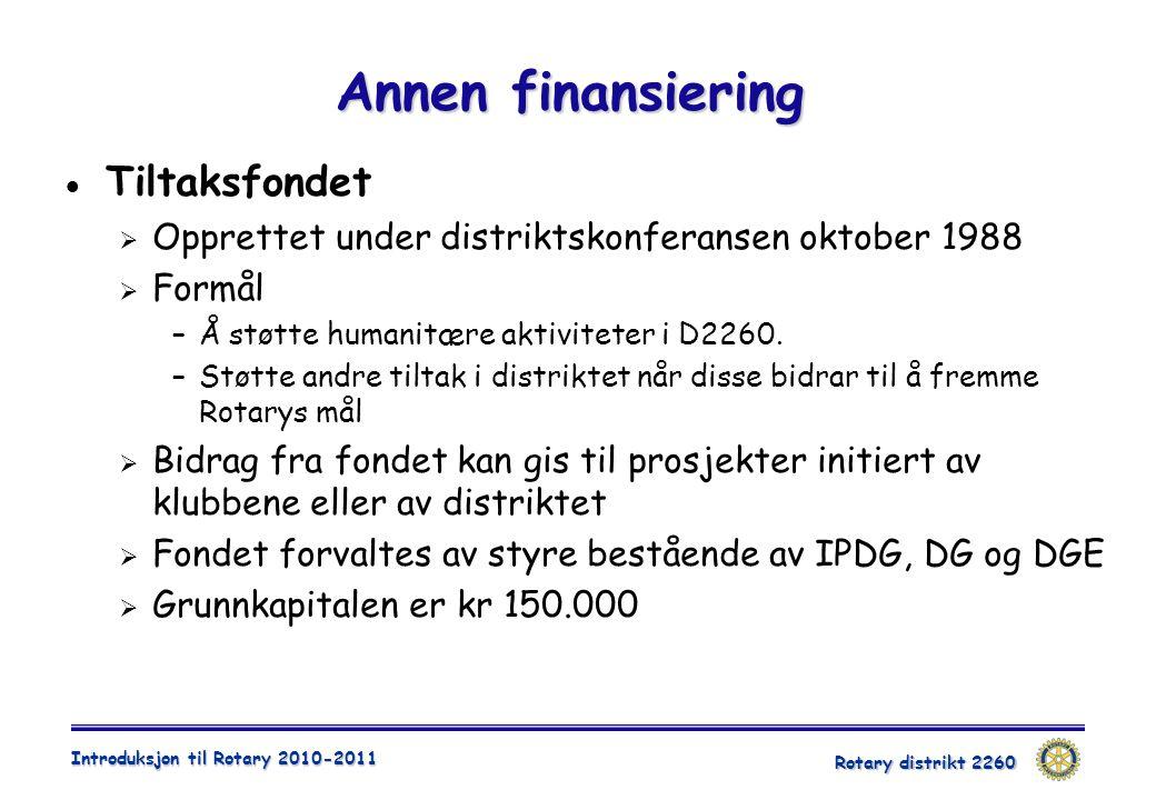 Rotary distrikt 2260 Introduksjon til Rotary 2010-2011 Annen finansiering  Tiltaksfondet  Opprettet under distriktskonferansen oktober 1988  Formål –Å støtte humanitære aktiviteter i D2260.